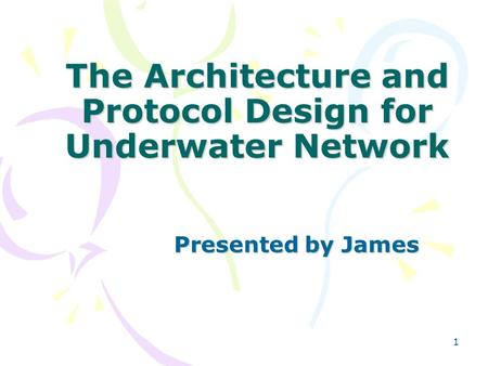 1 The Architecture and Protocol Design for Underwater Network Presented by James.