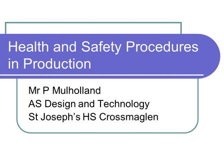 Health and Safety Procedures in Production Mr P Mulholland AS Design and Technology St Joseph's HS Crossmaglen.
