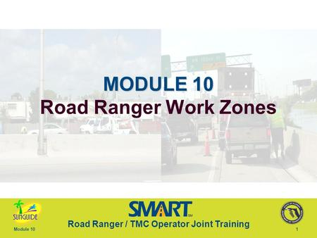 Road Ranger / TMC Operator Joint Training Module 101 MODULE 10 MODULE 10 Road Ranger Work Zones.