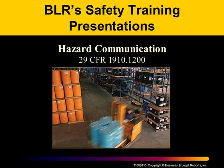 11006115 Copyright © Business & Legal Reports, Inc. BLR's Safety Training Presentations Hazard Communication 29 CFR 1910.1200.