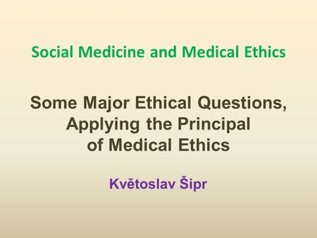 Social Medicine and Medical Ethics Some Major Ethical Questions, Applying the Principal of Medical Ethics Květoslav Šipr.