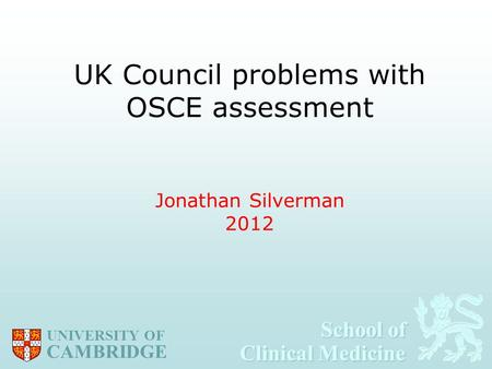 School of Clinical Medicine School of Clinical Medicine UNIVERSITY OF CAMBRIDGE UK Council problems with OSCE assessment Jonathan Silverman 2012.