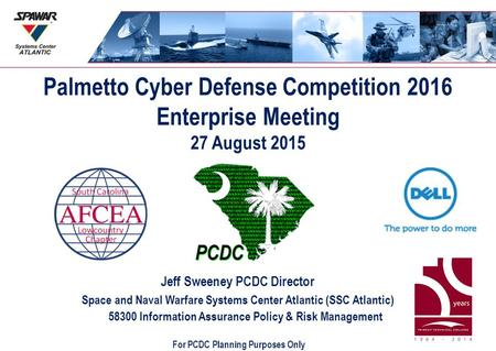 Palmetto Cyber Defense Competition 2016 Enterprise Meeting 27 August 2015 Jeff Sweeney PCDC Director Space and Naval Warfare Systems Center Atlantic (SSC.