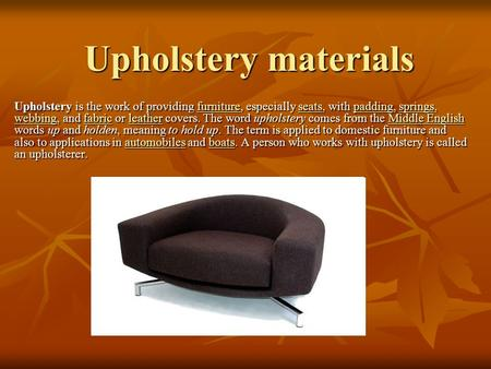 Upholstery materials Upholstery is the work of providing furniture, especially seats, with padding, springs, webbing, and fabric or leather covers. The.