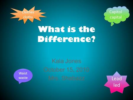 What is the Difference? Kala Jones October 15, 2010 Mrs. Shabazz Lead led Lead led Waist waste Waist waste Capitol capital Capitol capital Clothes cloths.