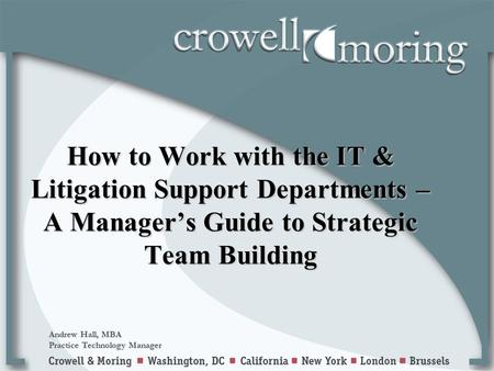 How to Work with the IT & Litigation Support Departments – A Manager's Guide to Strategic Team Building Andrew Hall, MBA Practice Technology Manager.