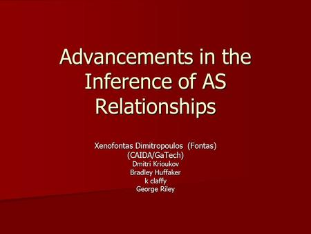 Advancements in the Inference of AS Relationships Xenofontas Dimitropoulos (Fontas) (CAIDA/GaTech) Dmitri Krioukov Bradley Huffaker k claffy George Riley.
