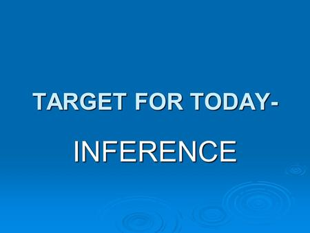 TARGET FOR TODAY- INFERENCE. Have you ever overheard part of a conversation and tried to imagine what it was about? If so, you were making inferences.