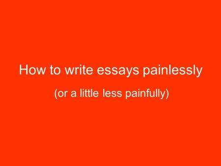 How to write essays painlessly (or a little less painfully)