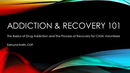 ADDICTION & RECOVERY 101 The Basics of Drug Addiction and The Process of Recovery for CASA Volunteers Edmund Smith, CDP.