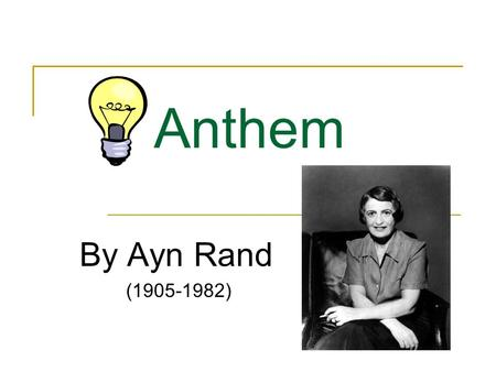 Anthem By Ayn Rand (1905-1982). Ayn Rand She was born in St. Petersburg, Russia, on February 2, 1905. She opposed the mysticism and collectivism of Russian.