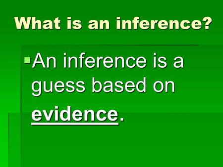 What is an inference?  An inference is a guess based on evidence.