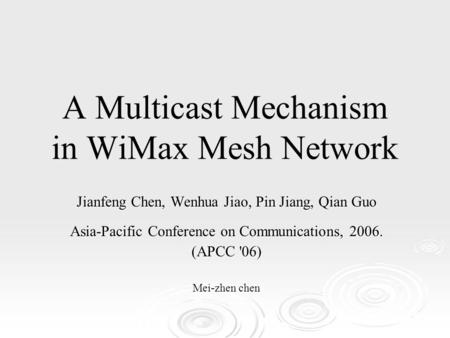 A Multicast Mechanism in WiMax Mesh Network Jianfeng Chen, Wenhua Jiao, Pin Jiang, Qian Guo Asia-Pacific Conference on Communications, 2006. (APCC '06)