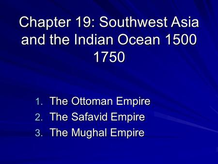 Chapter 19: Southwest Asia and the Indian Ocean 1500 1750 1. The Ottoman Empire 2. The Safavid Empire 3. The Mughal Empire.