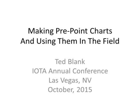 Making Pre-Point Charts And Using Them In The Field Ted Blank IOTA Annual Conference Las Vegas, NV October, 2015.