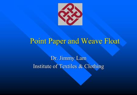 Point Paper and Weave Float Dr. Jimmy Lam Institute of Textiles & Clothing.