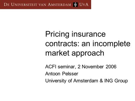 Pricing insurance contracts: an incomplete market approach ACFI seminar, 2 November 2006 Antoon Pelsser University of Amsterdam & ING Group.