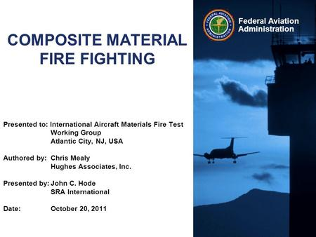 Federal Aviation Administration COMPOSITE MATERIAL FIRE FIGHTING Presented to: International Aircraft Materials Fire Test Working Group Atlantic City,