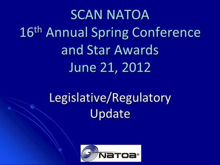 SCAN NATOA 16 th Annual Spring Conference and Star Awards June 21, 2012 Legislative/Regulatory Update.