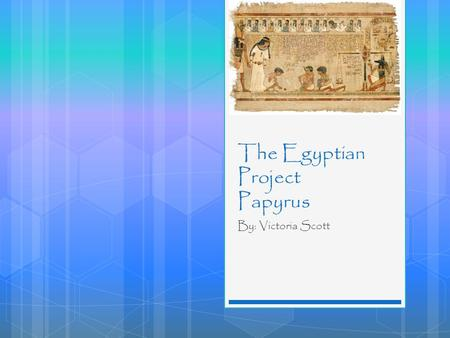 The Egyptian Project Papyrus By: Victoria Scott. Table of Contents  Introduction  Origins  Contribution  Significance  Bibliography.