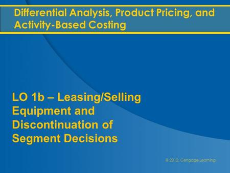 @ 2012, Cengage Learning Differential Analysis, Product Pricing, and Activity-Based Costing LO 1b – Leasing/Selling Equipment and Discontinuation of Segment.