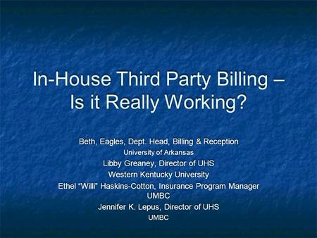 In-House Third Party Billing – Is it Really Working? Beth, Eagles, Dept. Head, Billing & Reception University of Arkansas Libby Greaney, Director of UHS.