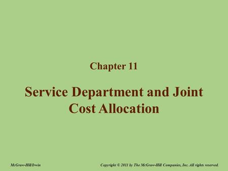 Service Department and Joint Cost Allocation Chapter 11 Copyright © 2011 by The McGraw-Hill Companies, Inc. All rights reserved.McGraw-Hill/Irwin.