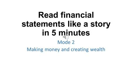 Read financial statements like a story in 5 minutes Mode 2 Making money and creating wealth.