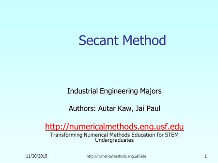 11/30/2015  1 Secant Method Industrial Engineering Majors Authors: Autar Kaw, Jai Paul