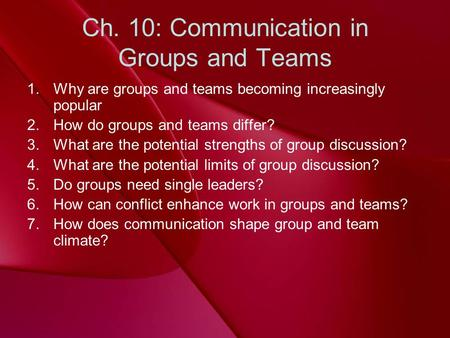 Ch. 10: Communication in Groups and Teams 1.Why are groups and teams becoming increasingly popular 2.How do groups and teams differ? 3.What are the potential.