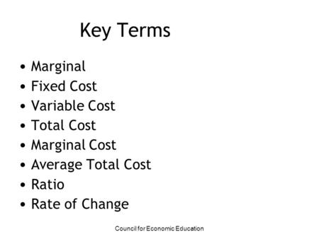 Key Terms Marginal Fixed Cost Variable Cost Total Cost Marginal Cost Average Total Cost Ratio Rate of Change Council for Economic Education.