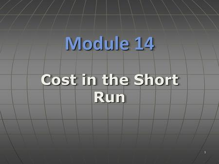 1 Module 14 Cost in the Short Run. ObjectivesObjectives  Understand the relationship between the short run production function and short run costs. 2.