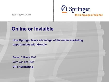 Springer.com Online or Invisible How Springer takes advantage of the online marketing opportunities with Google Rome, 8 March 2007 Wim van der Stelt VP.
