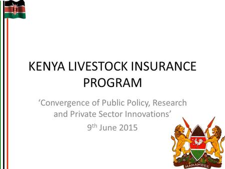 KENYA LIVESTOCK INSURANCE PROGRAM 'Convergence of Public Policy, Research and Private Sector Innovations' 9 th June 2015.