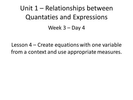 Unit 1 – Relationships between Quantaties and Expressions Week 3 – Day 4 Lesson 4 – Create equations with one variable from a context and use appropriate.