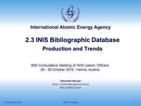 International Atomic Energy Agency 28-29 October 201035th ILO Meeting1 2.3 INIS Bibliographic Database Production and Trends Alexander Nevyjel Head, Content.