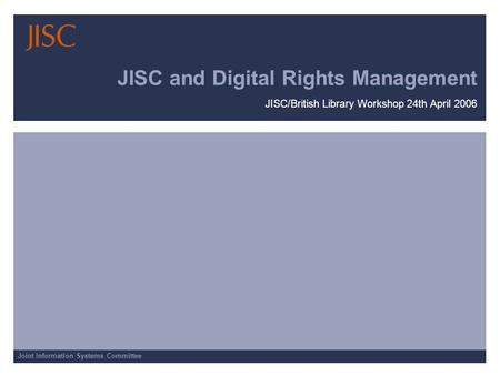 Joint Information Systems Committee JISC and Digital Rights Management JISC/British Library Workshop 24th April 2006.