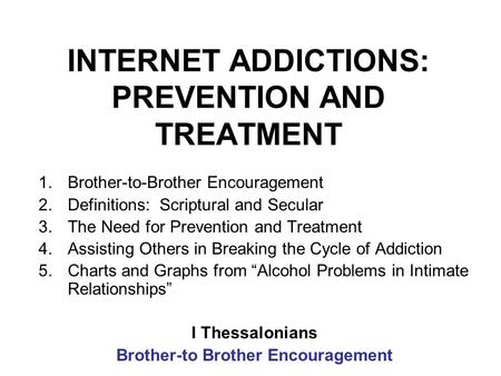 INTERNET ADDICTIONS: PREVENTION AND TREATMENT 1.Brother-to-Brother Encouragement 2.Definitions: Scriptural and Secular 3.The Need for Prevention and Treatment.