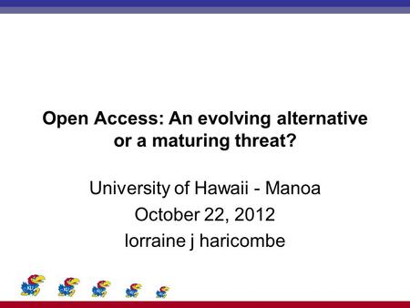 Open Access: An evolving alternative or a maturing threat? University of Hawaii - Manoa October 22, 2012 lorraine j haricombe.