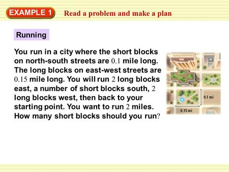 Read a problem and make a plan EXAMPLE 1 Running You run in a city where the short blocks on north-south streets are 0.1 mile long. The long blocks on.