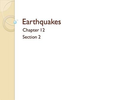 Earthquakes Chapter 12 Section 2 100% Chance of an Earthquake Today! Somewhere today, an earthquake will occur. A major portion of the world's quakes.