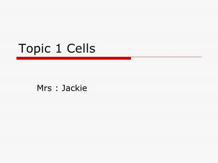 Topic 1 Cells Mrs : Jackie. Cell theory  States that all living organism are made of one or more cells  Cells arise from other cells  Chemical reactions.