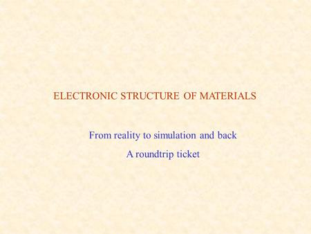 ELECTRONIC STRUCTURE OF MATERIALS From reality to simulation and back A roundtrip ticket.