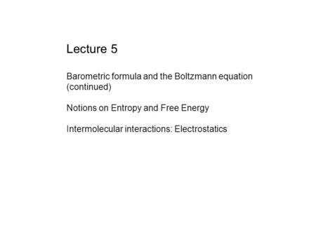 Lecture 5 Barometric formula and the Boltzmann equation (continued) Notions on Entropy and Free Energy Intermolecular interactions: Electrostatics.