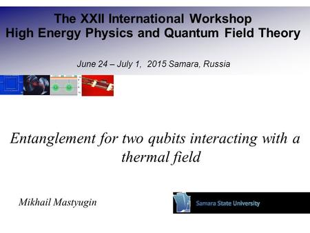 Entanglement for two qubits interacting with a thermal field Mikhail Mastyugin The XXII International Workshop High Energy Physics and Quantum Field Theory.