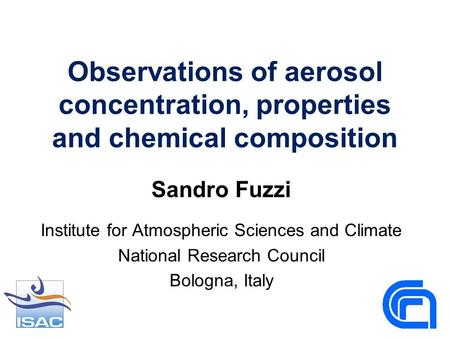 Observations of aerosol concentration, properties and chemical composition Sandro Fuzzi Institute for Atmospheric Sciences and Climate National Research.