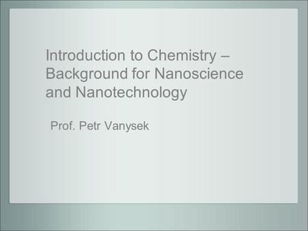 Introduction to Chemistry – Background for Nanoscience and Nanotechnology Prof. Petr Vanysek.