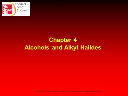 Chapter 4 Alcohols and Alkyl Halides Copyright © The McGraw-Hill Companies, Inc. Permission required for reproduction or display.