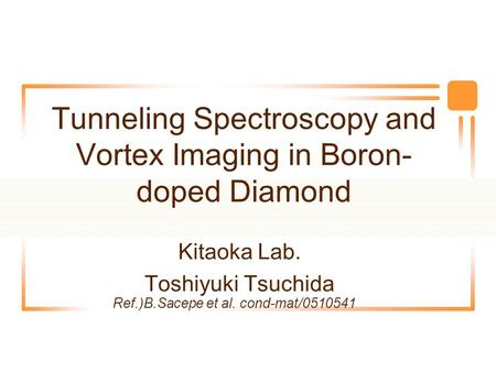 Tunneling Spectroscopy and Vortex Imaging in Boron- doped Diamond Kitaoka Lab. Toshiyuki Tsuchida Ref.)B.Sacepe et al. cond-mat/0510541.