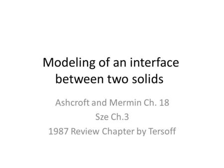 Modeling of an interface between two solids Ashcroft and Mermin Ch. 18 Sze Ch.3 1987 Review Chapter by Tersoff.